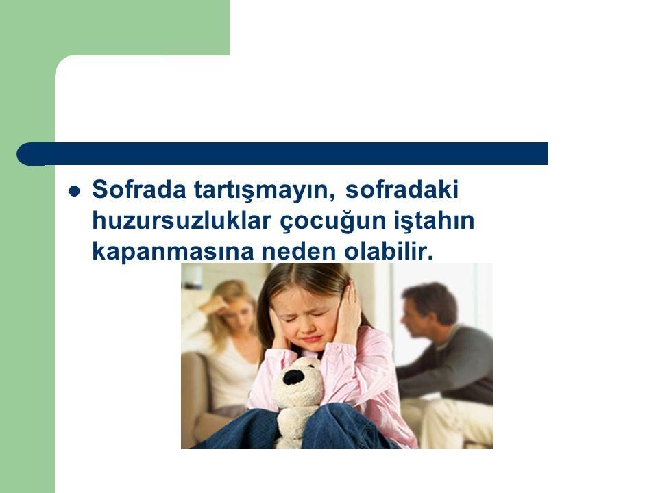 Sofrada tartışmayın, sofradaki huzursuzluklar çocuğun iştahın kapanmasına neden olabilir.