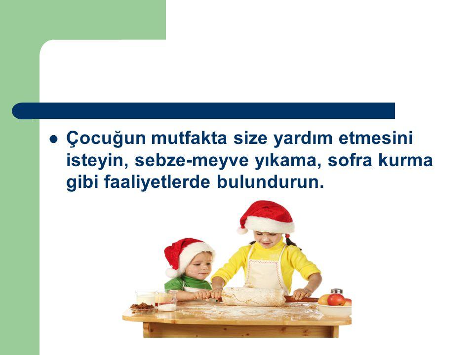 Çocuğun mutfakta size yardım etmesini isteyin, sebze-meyve yıkama, sofra kurma gibi faaliyetlerde bulundurun.