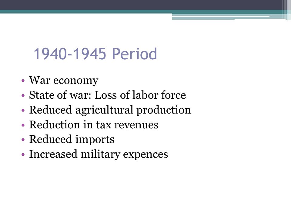 1940-1945 Period War economy State of war: Loss of labor force Reduced agricultural production Reduction in tax revenues Reduced imports Increased mil