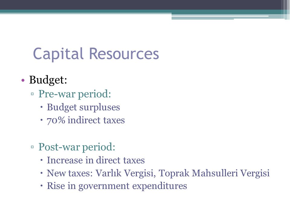 Capital Resources Budget: ▫Pre-war period:  Budget surpluses  70% indirect taxes ▫Post-war period:  Increase in direct taxes  New taxes: Varlık Ve