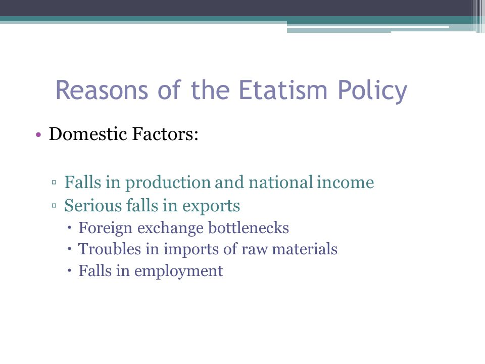 Reasons of the Etatism Policy Domestic Factors: ▫The need for domestic production of previously imported goods ▫Private manufacturers were not successful ▫The reaction to the CHF government in Anatolia