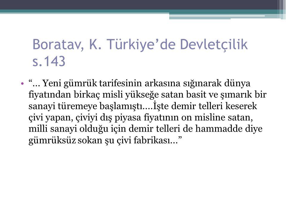 """Boratav, K. Türkiye'de Devletçilik s.143 """"... Yeni gümrük tarifesinin arkasına sığınarak dünya fiyatından birkaç misli yükseğe satan basit ve şımarık"""