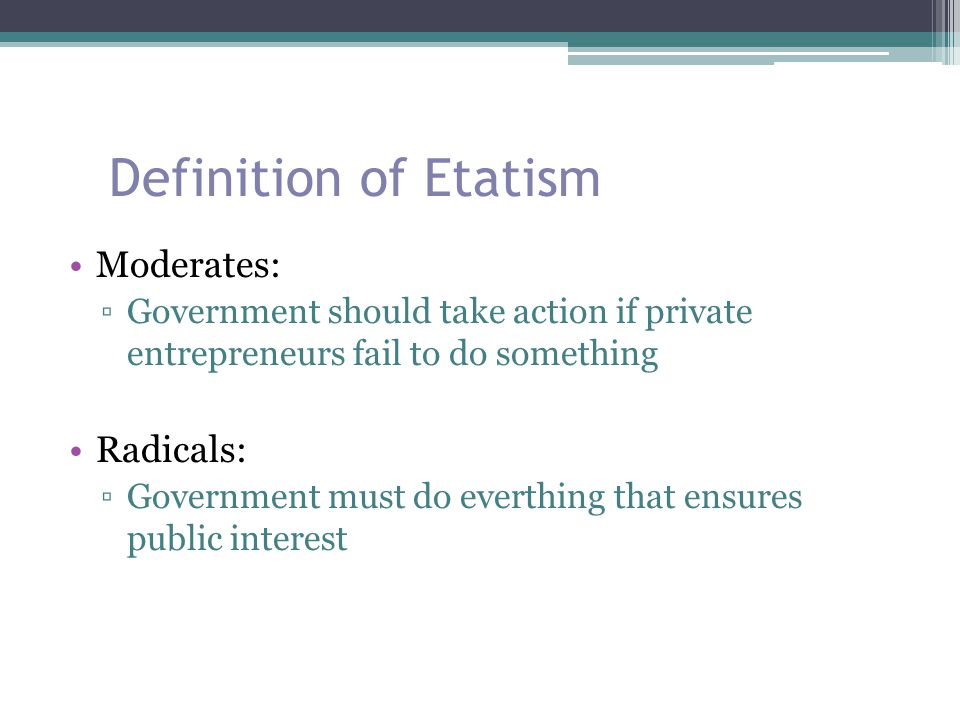 Definition of Etatism Moderates: ▫Government should take action if private entrepreneurs fail to do something Radicals: ▫Government must do everthing