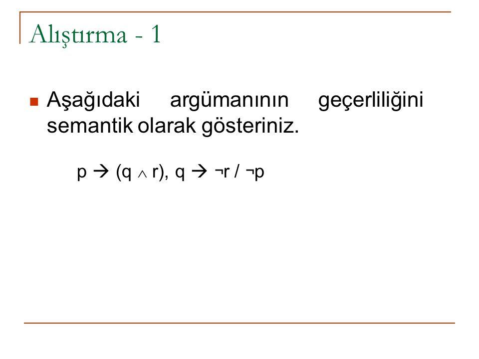 Alıştırma - 1 Aşağıdaki argümanının geçerliliğini semantik olarak gösteriniz. p  (q  r), q  ¬ r / ¬ p