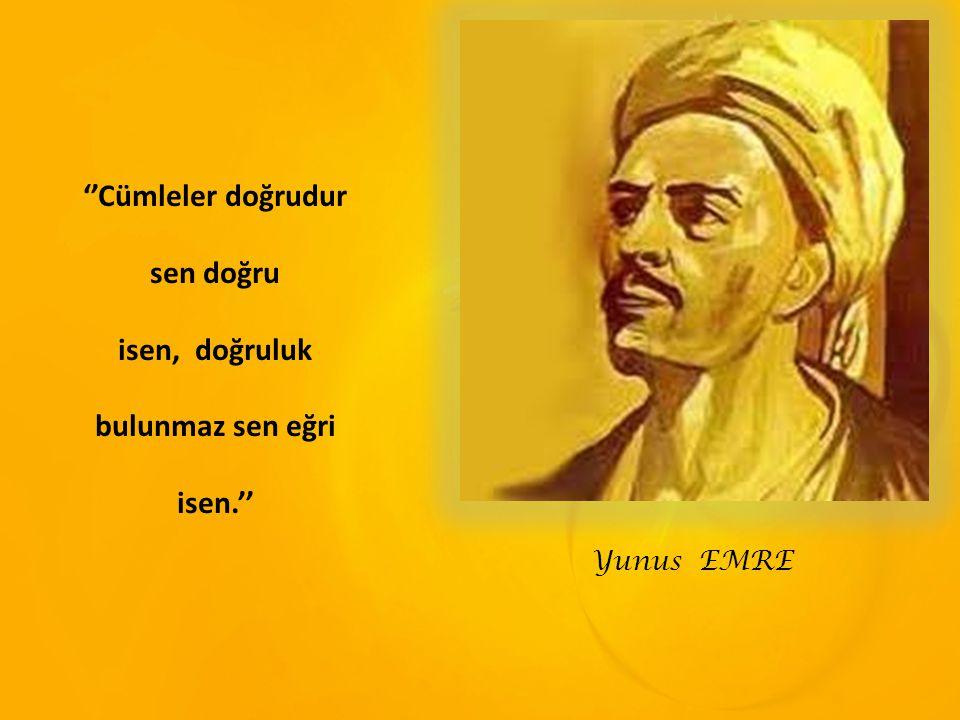 Yunus EMRE ''Cümleler doğrudur sen doğru isen, doğruluk bulunmaz sen eğri isen.''