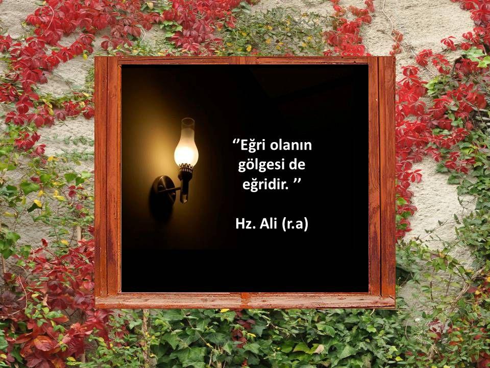''Eğri olanın gölgesi de eğridir. '' Hz. Ali (r.a)