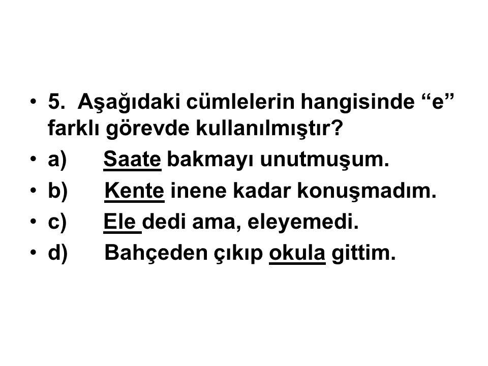 5. Aşağıdaki cümlelerin hangisinde e farklı görevde kullanılmıştır.