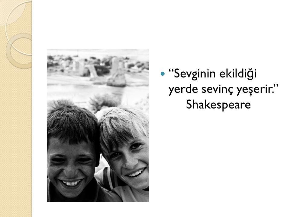 """""""Sevginin ekildi ğ i yerde sevinç yeşerir."""" Shakespeare"""