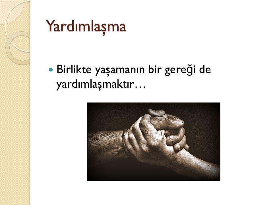 Yardımlaşma Birlikte yaşamanın bir gere ğ i de yardımlaşmaktır…
