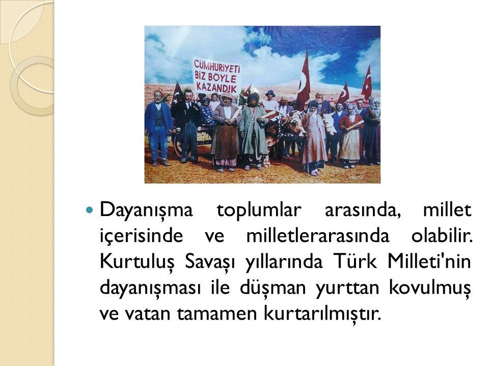 Dayanışma toplumlar arasında, millet içerisinde ve milletlerarasında olabilir. Kurtuluş Savaşı yıllarında Türk Milleti'nin dayanışması ile düşman yurt