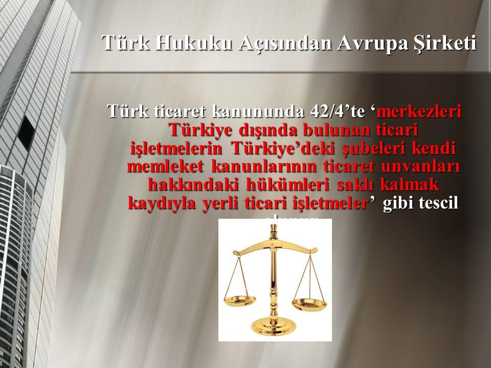 Türk Hukuku Açısından Avrupa Şirketi Türk ticaret kanununda 42/4'te 'merkezleri Türkiye dışında bulunan ticari işletmelerin Türkiye'deki şubeleri kendi memleket kanunlarının ticaret unvanları hakkındaki hükümleri saklı kalmak kaydıyla yerli ticari işletmeler' gibi tescil olunur.