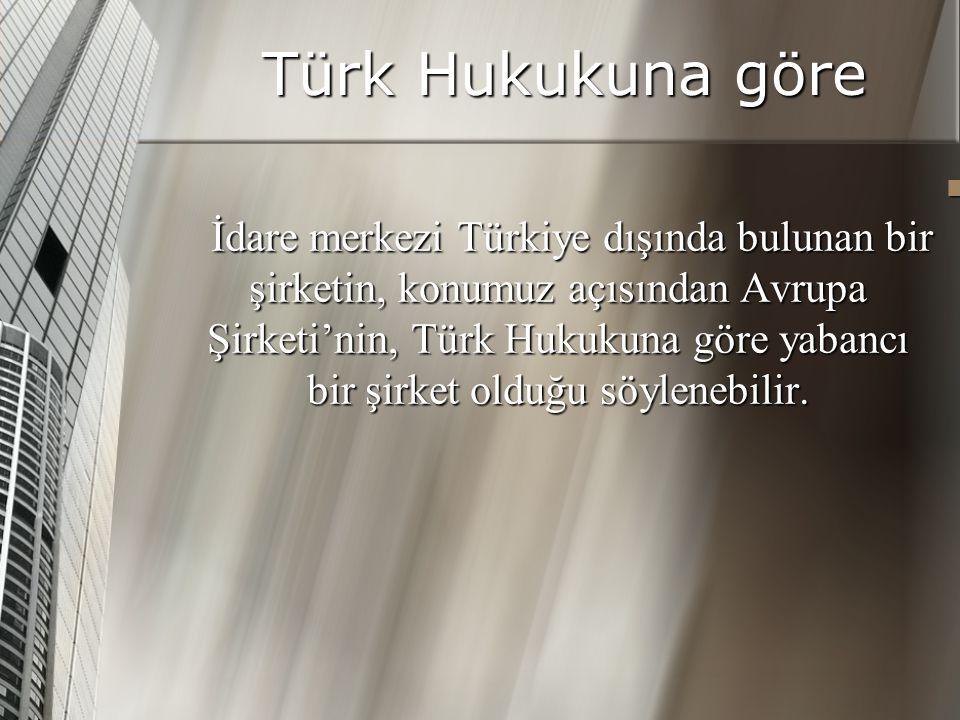 Türk Hukukuna göre İdare merkezi Türkiye dışında bulunan bir şirketin, konumuz açısından Avrupa Şirketi'nin, Türk Hukukuna göre yabancı bir şirket olduğu söylenebilir.