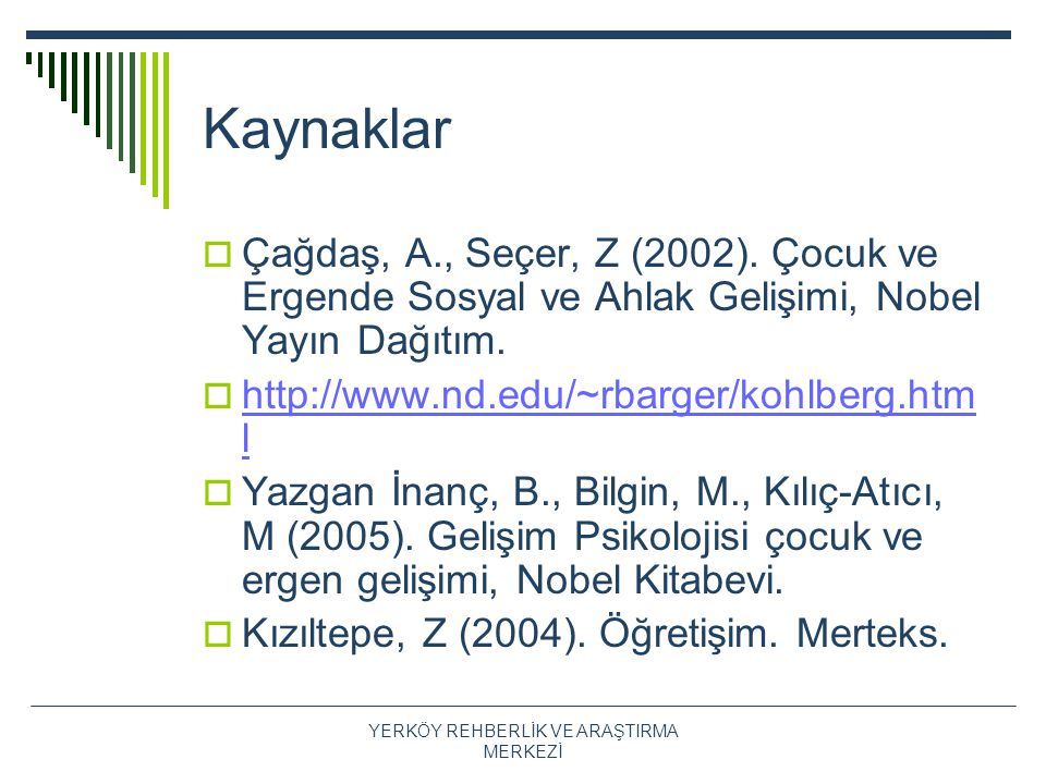 Kaynaklar  Çağdaş, A., Seçer, Z (2002). Çocuk ve Ergende Sosyal ve Ahlak Gelişimi, Nobel Yayın Dağıtım.  http://www.nd.edu/~rbarger/kohlberg.htm l h