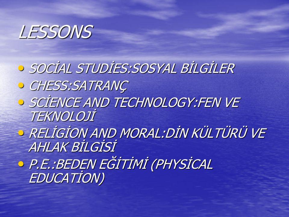 LESSONS SOCİAL STUDİES:SOSYAL BİLGİLER SOCİAL STUDİES:SOSYAL BİLGİLER CHESS:SATRANÇ CHESS:SATRANÇ SCİENCE AND TECHNOLOGY:FEN VE TEKNOLOJİ SCİENCE AND