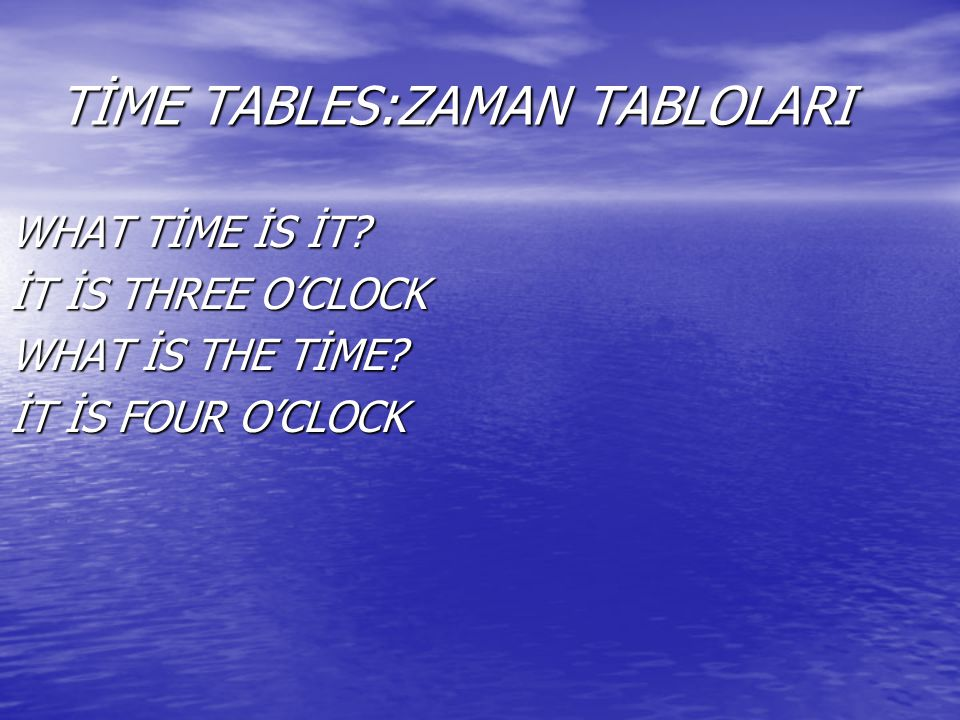 TİME TABLES:ZAMAN TABLOLARI WHAT TİME İS İT? İT İS THREE O'CLOCK WHAT İS THE TİME? İT İS FOUR O'CLOCK