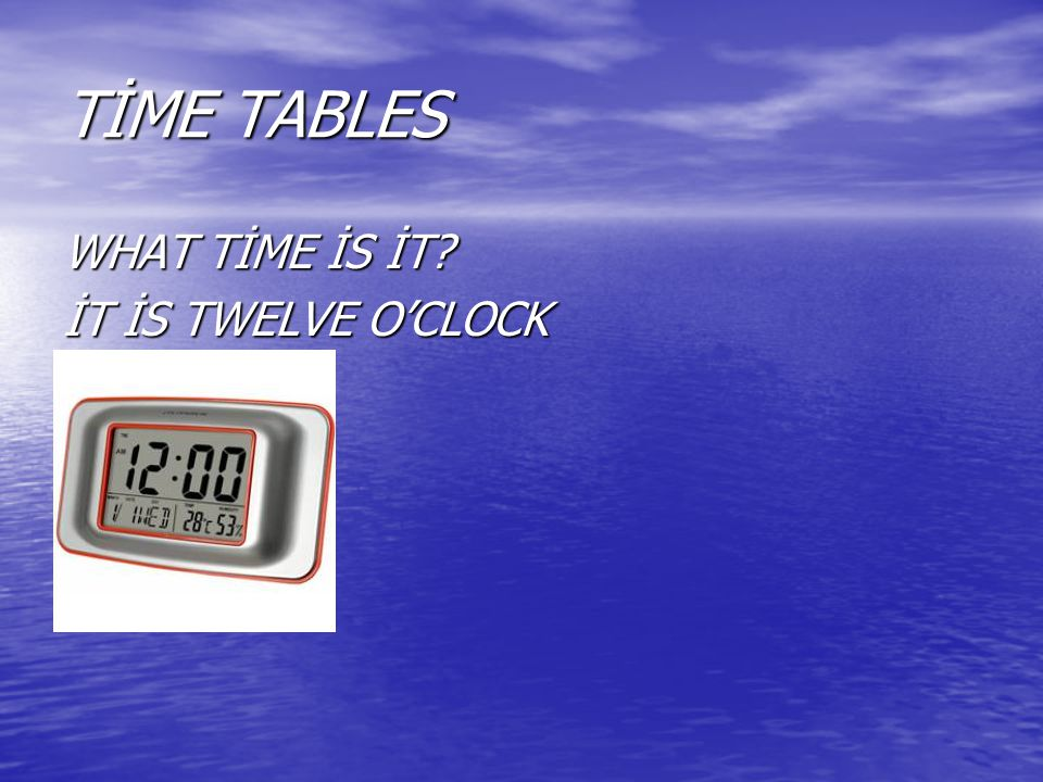 TİME TABLES WHAT TİME İS İT? İT İS TWELVE O'CLOCK