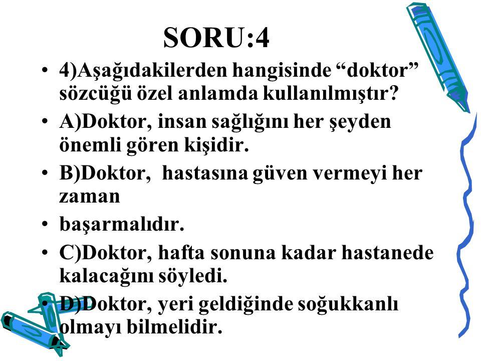 """SORU:4 4)Aşağıdakilerden hangisinde """"doktor"""" sözcüğü özel anlamda kullanılmıştır? A)Doktor, insan sağlığını her şeyden önemli gören kişidir. B)Doktor,"""