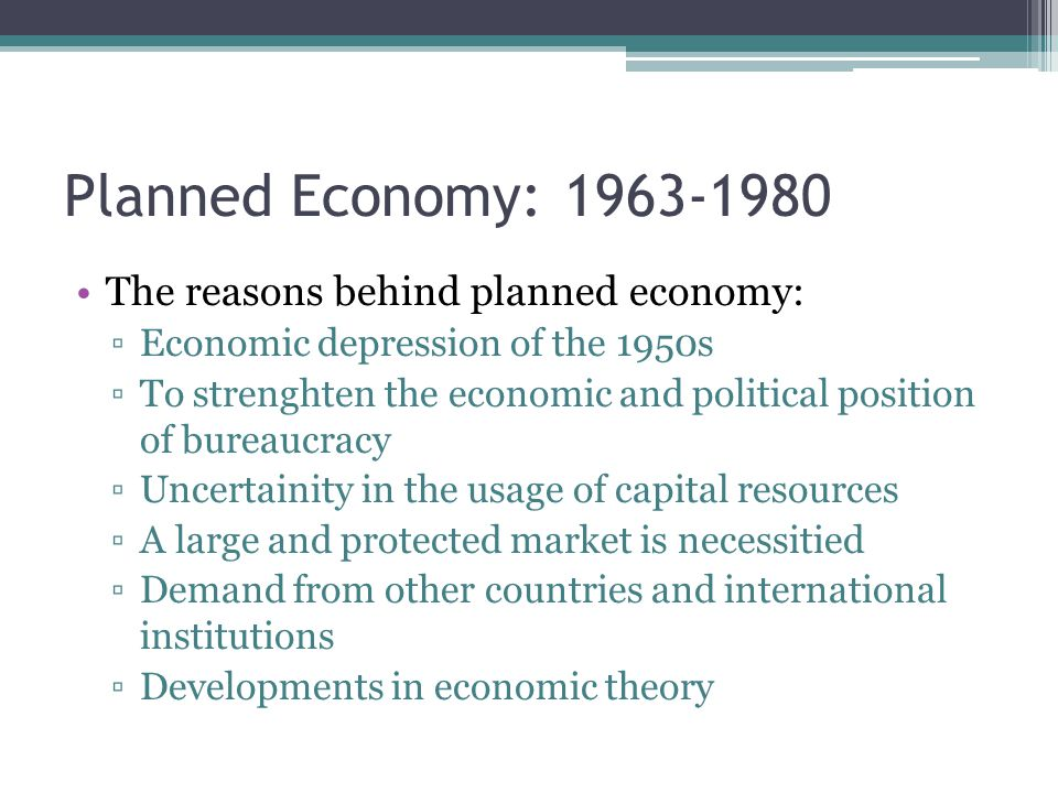 Planned Economy: 1963-1980 The reasons behind planned economy: ▫Economic depression of the 1950s ▫To strenghten the economic and political position of bureaucracy ▫Uncertainity in the usage of capital resources ▫A large and protected market is necessitied ▫Demand from other countries and international institutions ▫Developments in economic theory