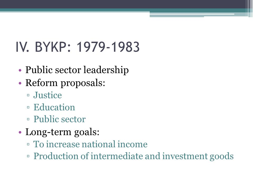 IV. BYKP: 1979-1983 Public sector leadership Reform proposals: ▫Justice ▫Education ▫Public sector Long-term goals: ▫To increase national income ▫Produ
