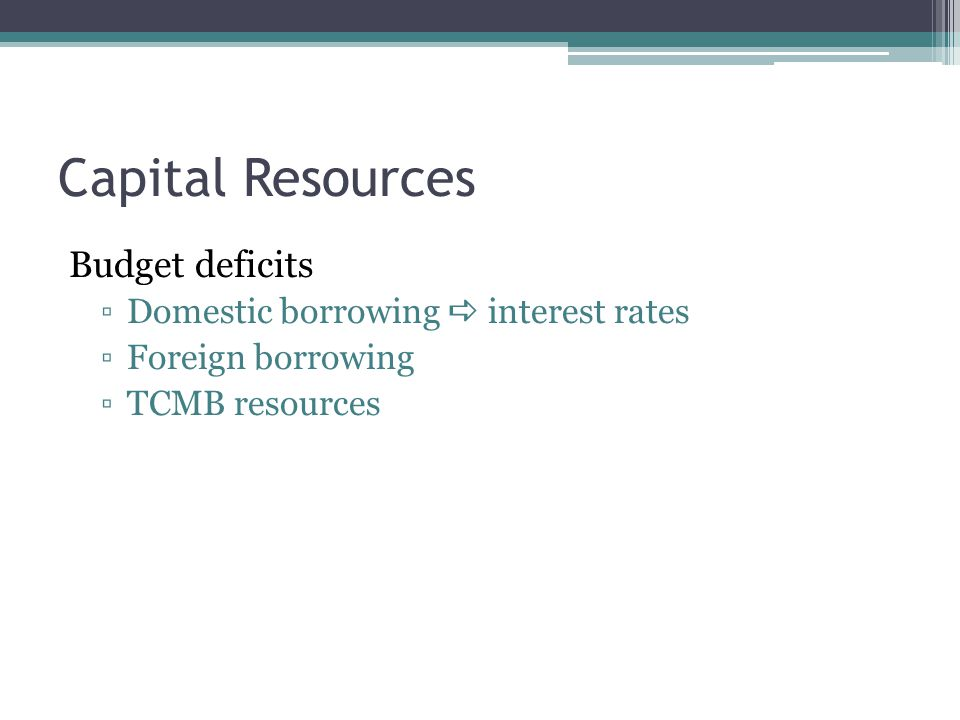 Capital Resources Budget deficits ▫Domestic borrowing  interest rates ▫Foreign borrowing ▫TCMB resources