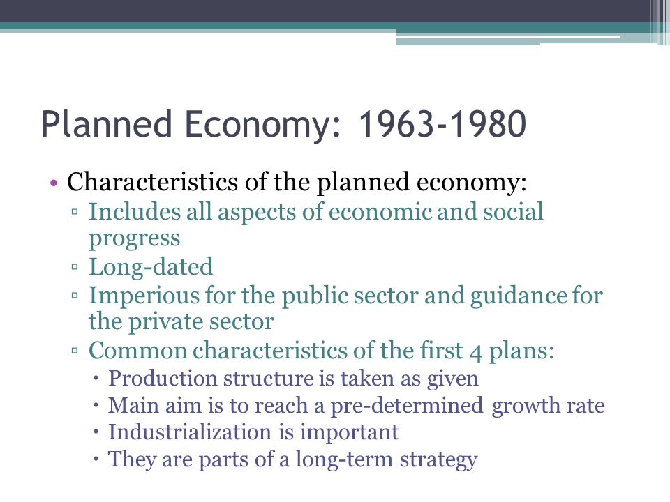 Planned Economy: 1963-1980 Characteristics of the planned economy: ▫Includes all aspects of economic and social progress ▫Long-dated ▫Imperious for the public sector and guidance for the private sector ▫Common characteristics of the first 4 plans:  Production structure is taken as given  Main aim is to reach a pre-determined growth rate  Industrialization is important  They are parts of a long-term strategy