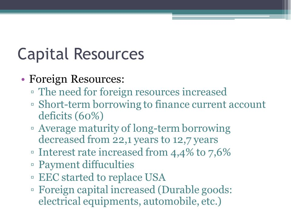 Capital Resources Foreign Resources: ▫The need for foreign resources increased ▫Short-term borrowing to finance current account deficits (60%) ▫Average maturity of long-term borrowing decreased from 22,1 years to 12,7 years ▫Interest rate increased from 4,4% to 7,6% ▫Payment diffuculties ▫EEC started to replace USA ▫Foreign capital increased (Durable goods: electrical equipments, automobile, etc.)