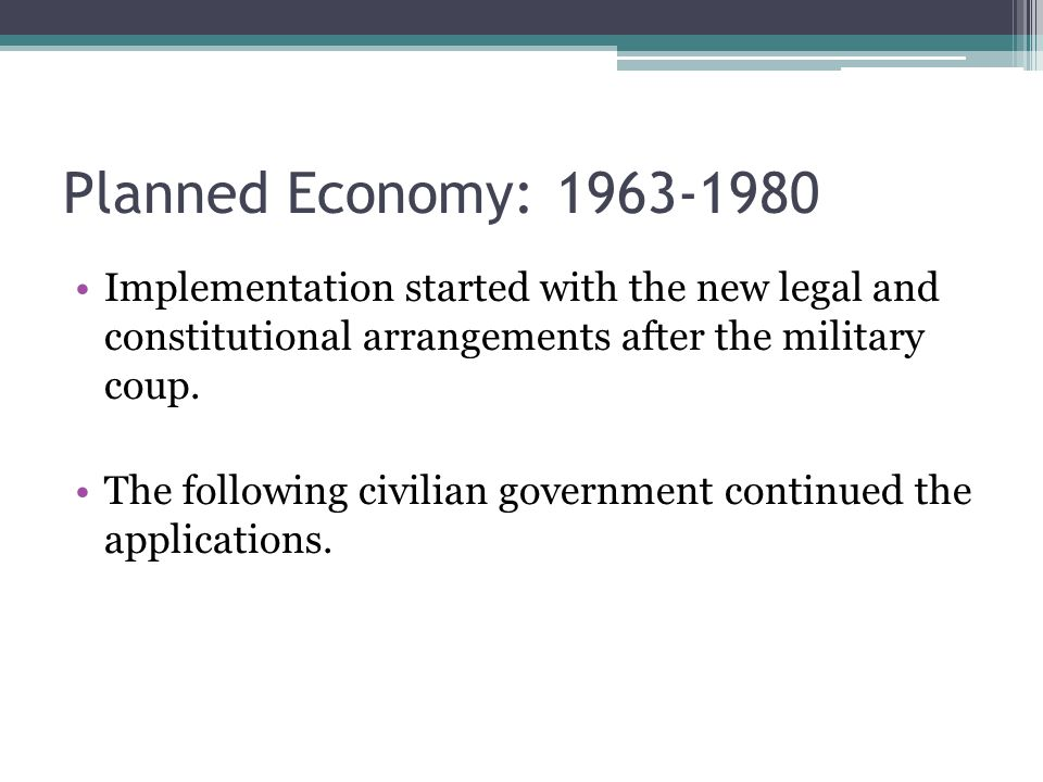 Planned Economy: 1963-1980 Implementation started with the new legal and constitutional arrangements after the military coup.
