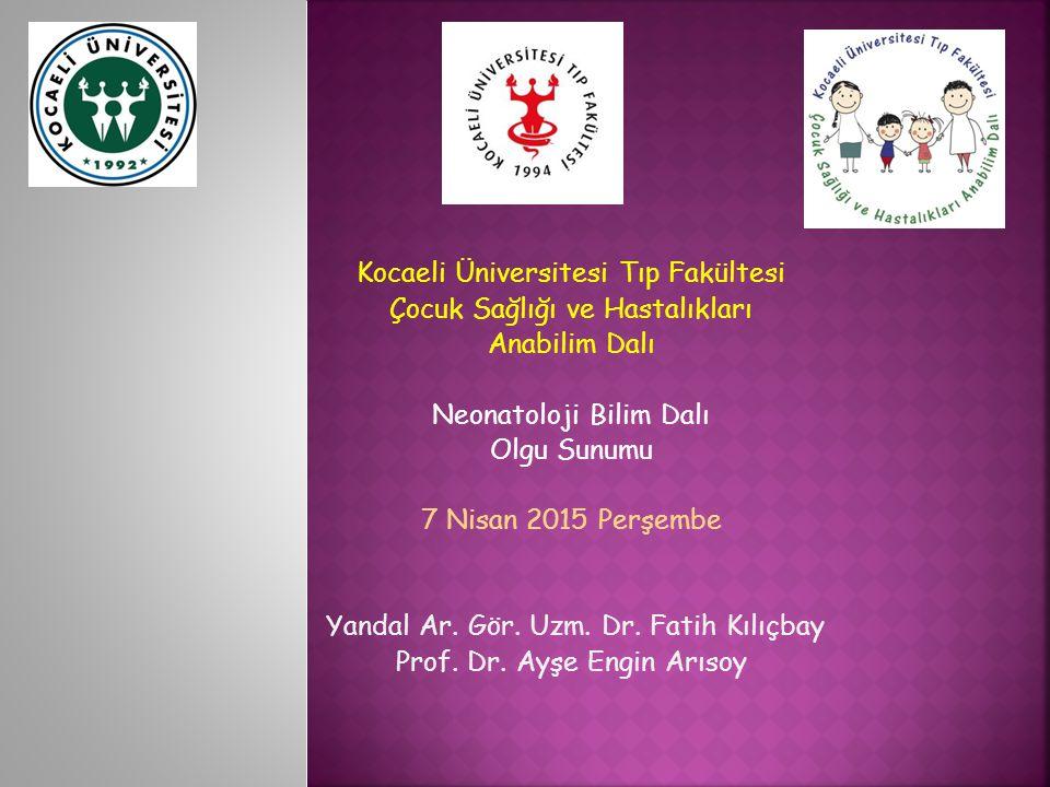 Kocaeli Üniversitesi Tıp Fakültesi Çocuk Sağlığı ve Hastalıkları Anabilim Dalı Neonatoloji Bilim Dalı Olgu Sunumu 7 Nisan 2015 Perşembe Yandal Ar.