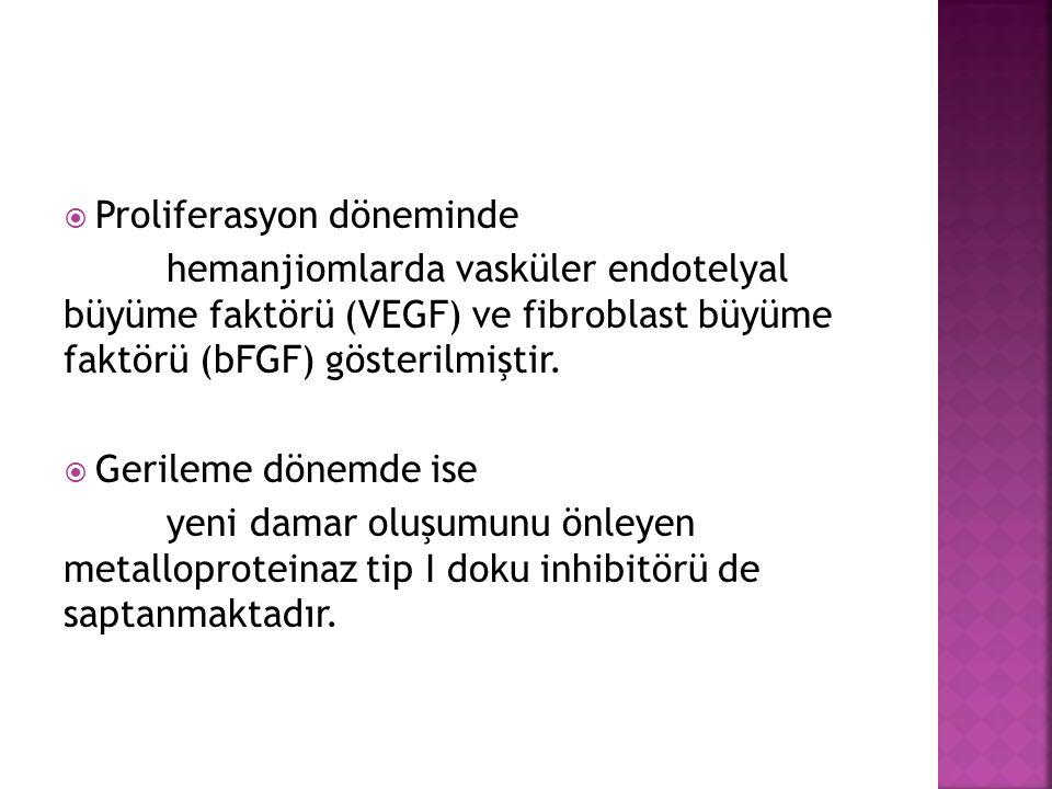  Proliferasyon döneminde hemanjiomlarda vasküler endotelyal büyüme faktörü (VEGF) ve fibroblast büyüme faktörü (bFGF) gösterilmiştir.