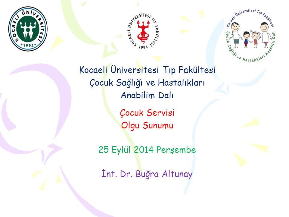 Kocaeli Üniversitesi Tıp Fakültesi Çocuk Sağlığı ve Hastalıkları Anabilim Dalı Çocuk Servisi Olgu Sunumu 25 Eylül 2014 Perşembe İnt. Dr. Buğra Altunay