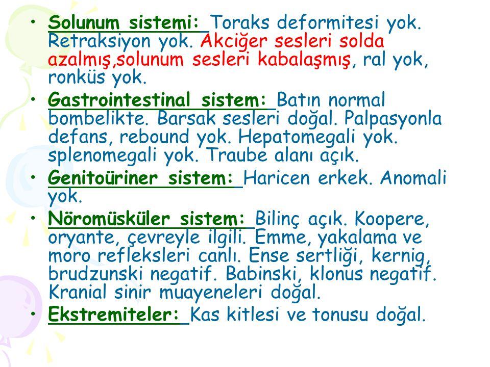 Solunum sistemi: Toraks deformitesi yok. Retraksiyon yok. Akciğer sesleri solda azalmış,solunum sesleri kabalaşmış, ral yok, ronküs yok. Gastrointesti