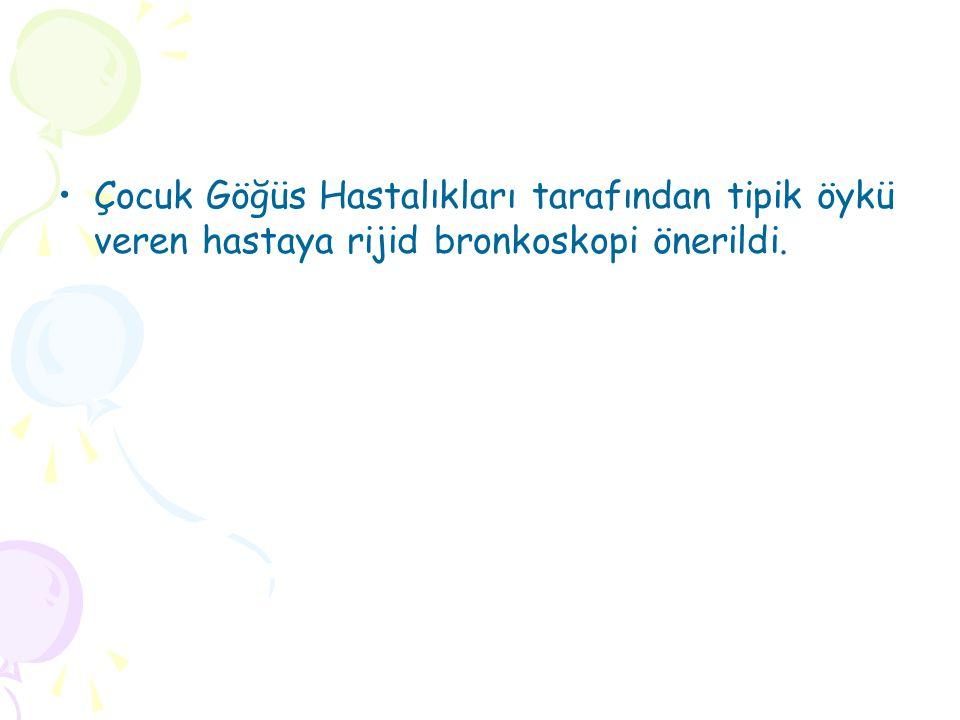 Çocuk Göğüs Hastalıkları tarafından tipik öykü veren hastaya rijid bronkoskopi önerildi.