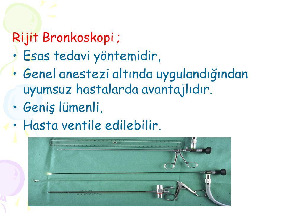 Rijit Bronkoskopi ; Esas tedavi yöntemidir, Genel anestezi altında uygulandığından uyumsuz hastalarda avantajlıdır. Geniş lümenli, Hasta ventile edile