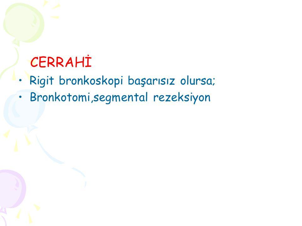 CERRAHİ Rigit bronkoskopi başarısız olursa; Bronkotomi,segmental rezeksiyon