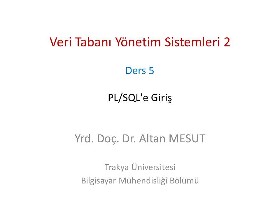 Veri Tabanı Yönetim Sistemleri 2 Ders 5 PL/SQL'e Giriş Yrd. Doç. Dr. Altan MESUT Trakya Üniversitesi Bilgisayar Mühendisliği Bölümü