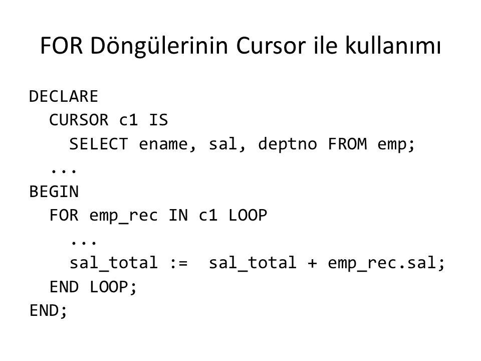 FOR Döngülerinin Cursor ile kullanımı DECLARE CURSOR c1 IS SELECT ename, sal, deptno FROM emp;... BEGIN FOR emp_rec IN c1 LOOP... sal_total := sal_tot