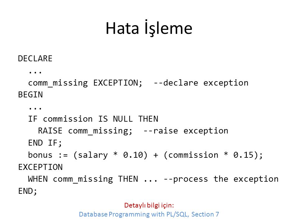 Hata İşleme DECLARE... comm_missing EXCEPTION; --declare exception BEGIN... IF commission IS NULL THEN RAISE comm_missing; --raise exception END IF; b
