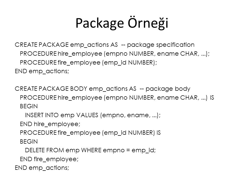 Package Örneği CREATE PACKAGE emp_actions AS -- package specification PROCEDURE hire_employee (empno NUMBER, ename CHAR,...); PROCEDURE fire_employee