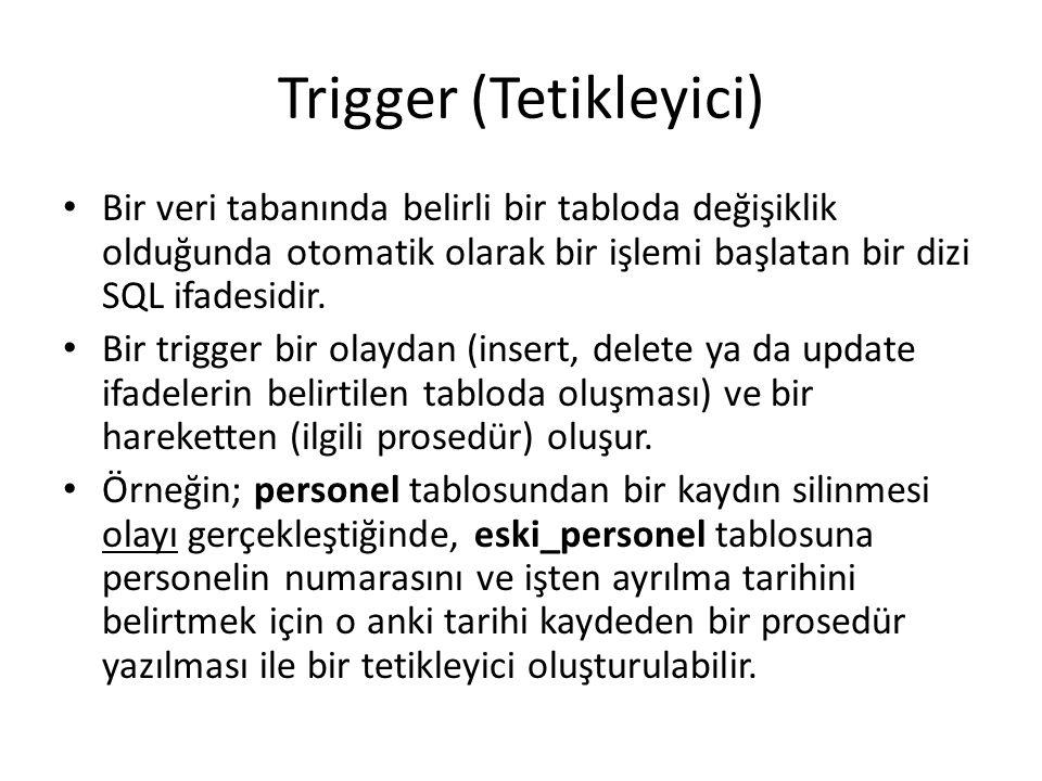 Trigger (Tetikleyici) Bir veri tabanında belirli bir tabloda değişiklik olduğunda otomatik olarak bir işlemi başlatan bir dizi SQL ifadesidir. Bir tri