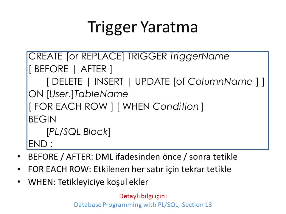 Trigger Yaratma CREATE [or REPLACE] TRIGGER TriggerName [ BEFORE | AFTER ] [ DELETE | INSERT | UPDATE [of ColumnName ] ] ON [User.]TableName [ FOR EAC