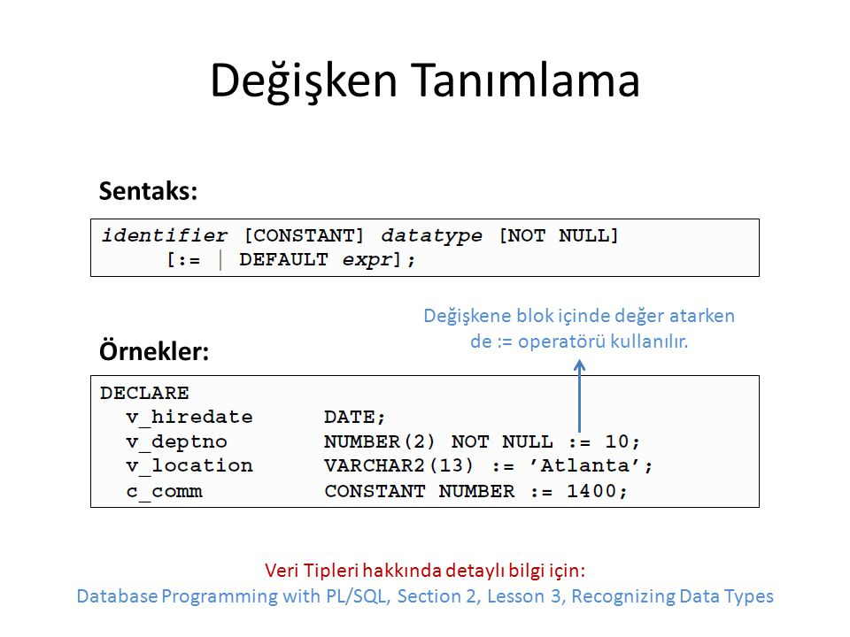 PL/SQL Bloğu Örnekleri Sistem tarihini gösterme: BEGIN DBMS_OUTPUT.PUT_LINE( Bugün = || SYSDATE); END; Değişkene atayarak sistem tarihini gösterme: DECLARE v_date DATE := SYSDATE; BEGIN DBMS_OUTPUT.PUT_LINE( Bugün = || v_date); END;