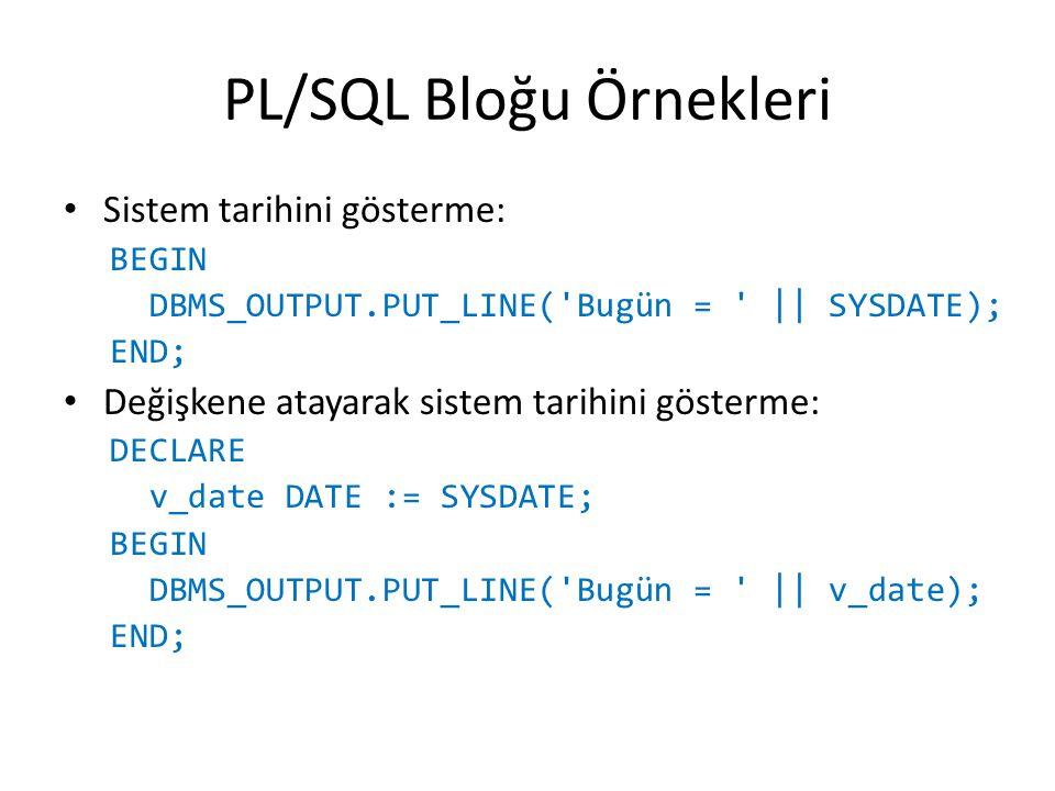 PL/SQL Bloğu Örnekleri Sistem tarihini gösterme: BEGIN DBMS_OUTPUT.PUT_LINE('Bugün = ' || SYSDATE); END; Değişkene atayarak sistem tarihini gösterme: