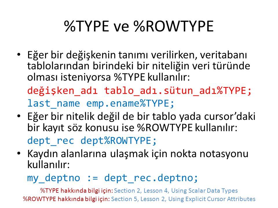 %TYPE ve %ROWTYPE Eğer bir değişkenin tanımı verilirken, veritabanı tablolarından birindeki bir niteliğin veri türünde olması isteniyorsa %TYPE kullan