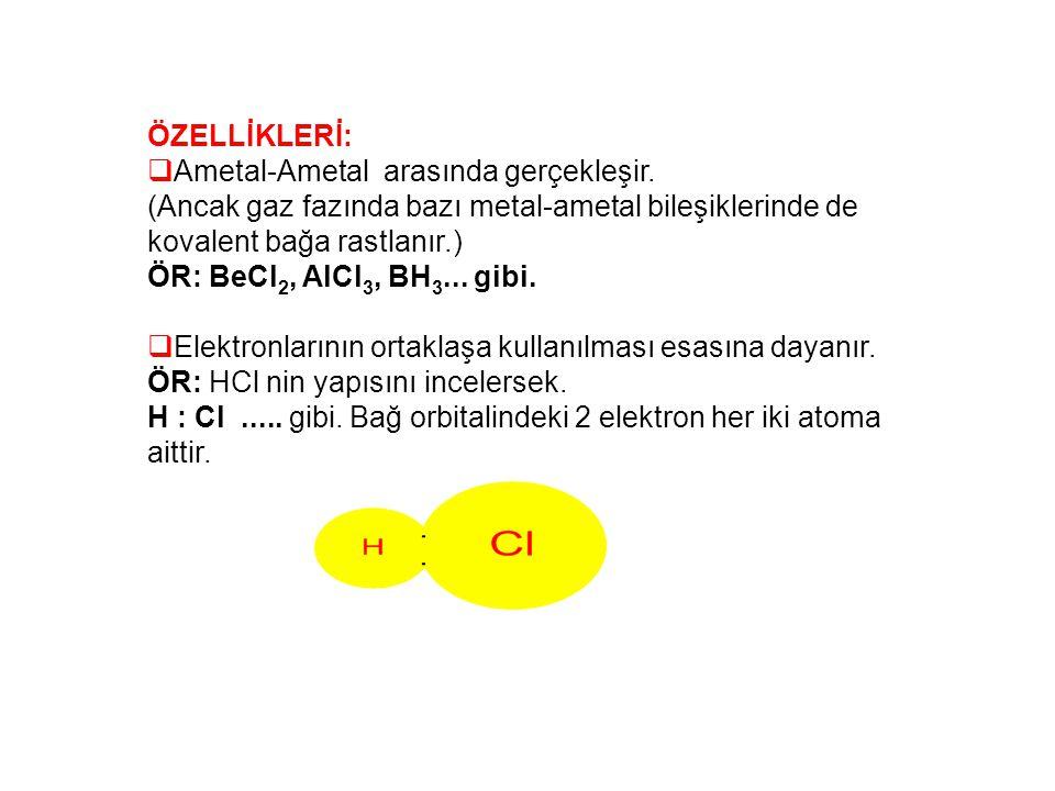 ÖZELLİKLERİ:  Ametal-Ametal arasında gerçekleşir. (Ancak gaz fazında bazı metal-ametal bileşiklerinde de kovalent bağa rastlanır.) ÖR: BeCl 2, AlCl 3