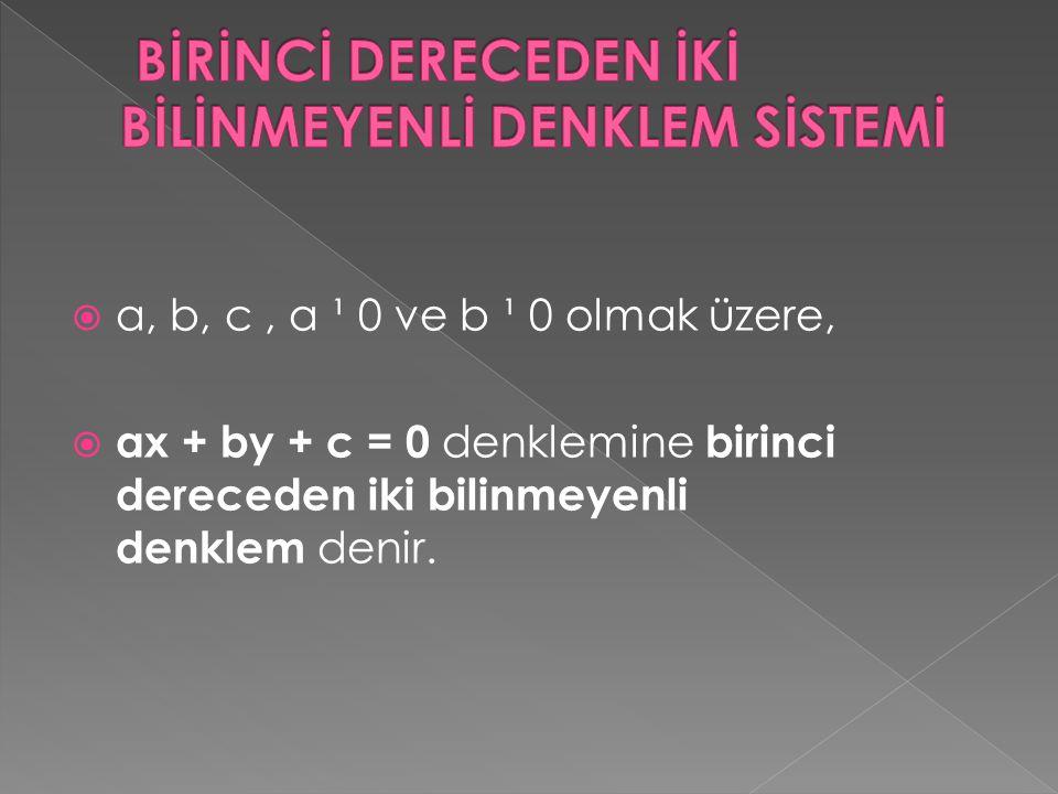  a, b, c, a ¹ 0 ve b ¹ 0 olmak üzere,  ax + by + c = 0 denklemine birinci dereceden iki bilinmeyenli denklem denir.