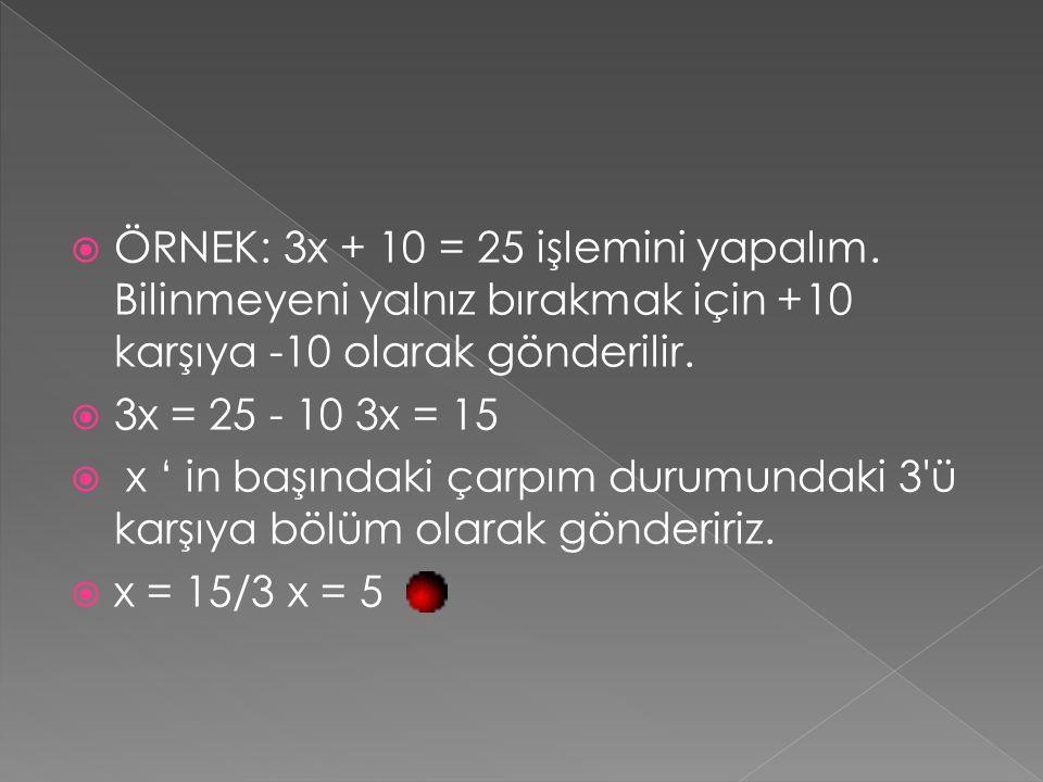  ÖRNEK: 3x + 10 = 25 işlemini yapalım. Bilinmeyeni yalnız bırakmak için +10 karşıya -10 olarak gönderilir.  3x = 25 - 10 3x = 15  x ' in başındaki