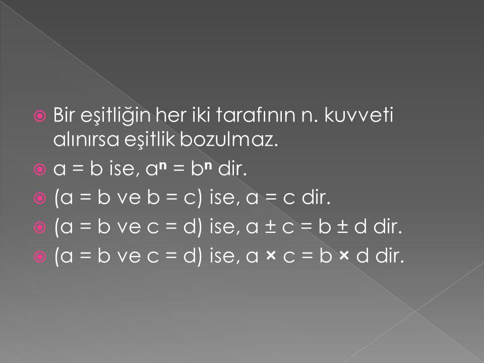  Bir eşitliğin her iki tarafının n. kuvveti alınırsa eşitlik bozulmaz.  a = b ise, a n = b n dir.  (a = b ve b = c) ise, a = c dir.  (a = b ve c =