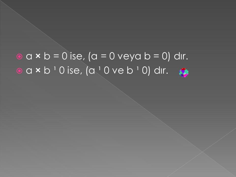  a × b = 0 ise, (a = 0 veya b = 0) dır.  a × b ¹ 0 ise, (a ¹ 0 ve b ¹ 0) dır.