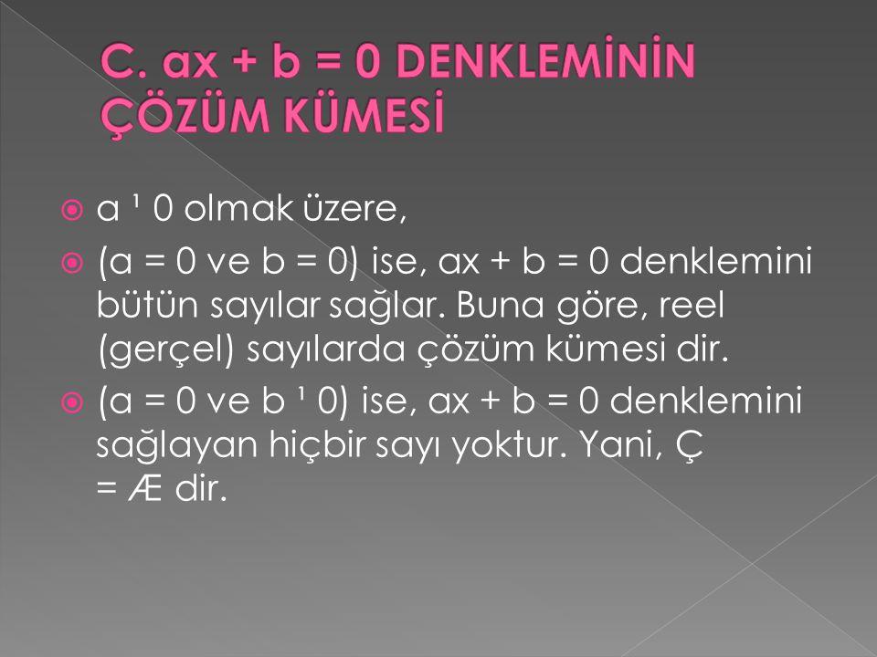  a ¹ 0 olmak üzere,  (a = 0 ve b = 0) ise, ax + b = 0 denklemini bütün sayılar sağlar. Buna göre, reel (gerçel) sayılarda çözüm kümesi dir.  (a = 0