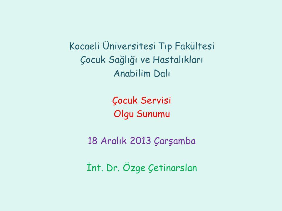 Kocaeli Üniversitesi Tıp Fakültesi Çocuk Sağlığı ve Hastalıkları Anabilim Dalı Çocuk Servisi Olgu Sunumu 18 Aralık 2013 Çarşamba İnt. Dr. Özge Çetinar
